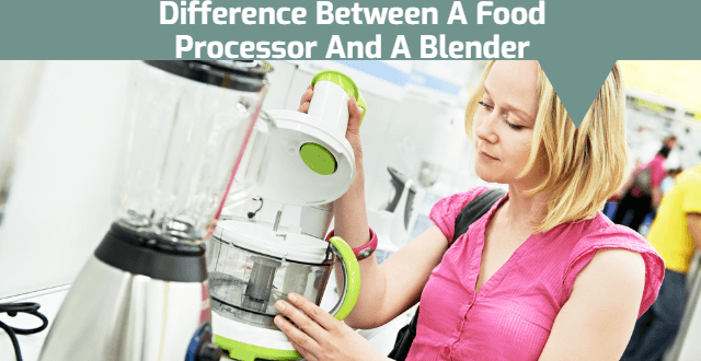 What Is The Difference Between A Food Processor And A Blender