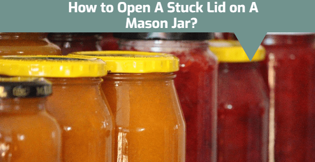 How to Open A Stuck Lid on A Mason Jar?